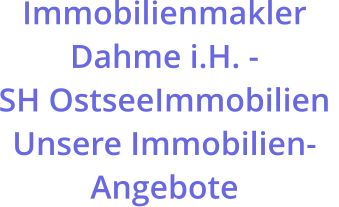 Immobilienmakler Dahme i.H. -  SH OstseeImmobilien  Unsere Immobilien-Angebote